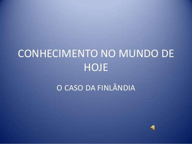 CONHECIMENTO NO MUNDO DE          HOJE     O CASO DA FINLÂNDIA