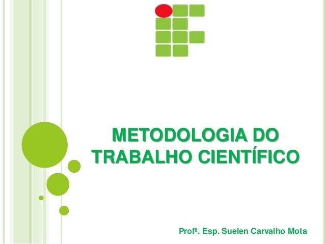 METODOLOGIA DO TRABALHO CIENTÍFICO Profª. Esp. Suelen Carvalho Mota