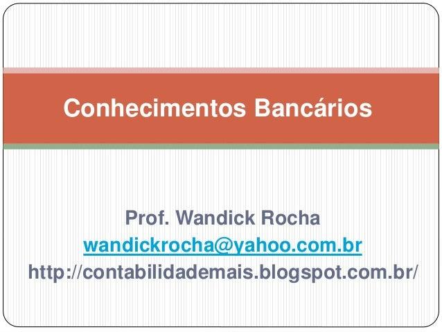 Prof. Wandick Rocha wandickrocha@yahoo.com.br http://contabilidademais.blogspot.com.br/ Conhecimentos Bancários