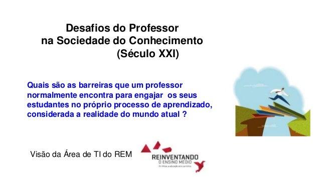 Desafios do Professor na Sociedade do Conhecimento (Século XXI) Quais são as barreiras que um professor normalmente encont...