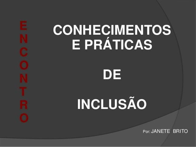 E N C O N T R O CONHECIMENTOS E PRÁTICAS DE INCLUSÃO Por: JANETE BRITO
