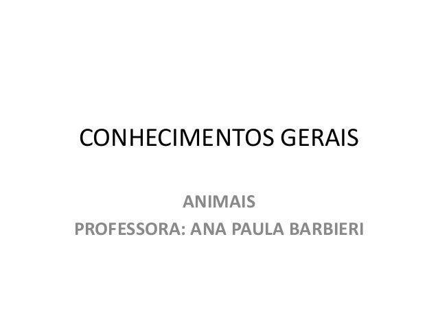 CONHECIMENTOS GERAIS  ANIMAIS  PROFESSORA: ANA PAULA BARBIERI