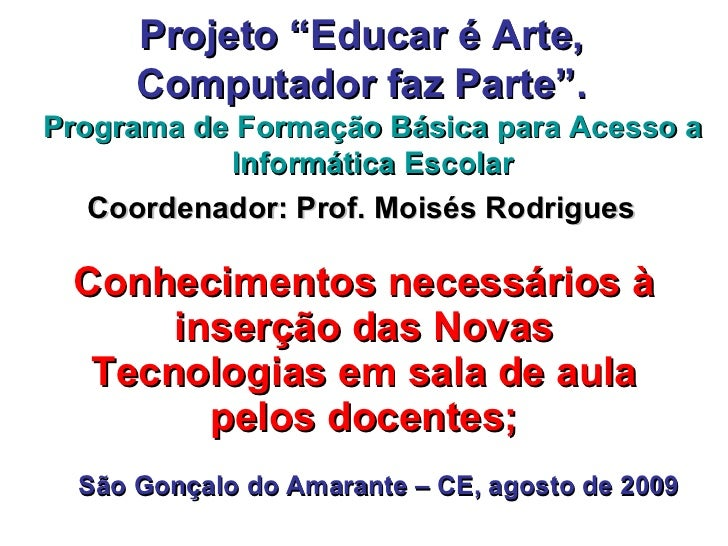 """Conhecimentos necessários à inserção das Novas Tecnologias em sala de aula pelos docentes; Projeto """"Educar é Arte, Computa..."""