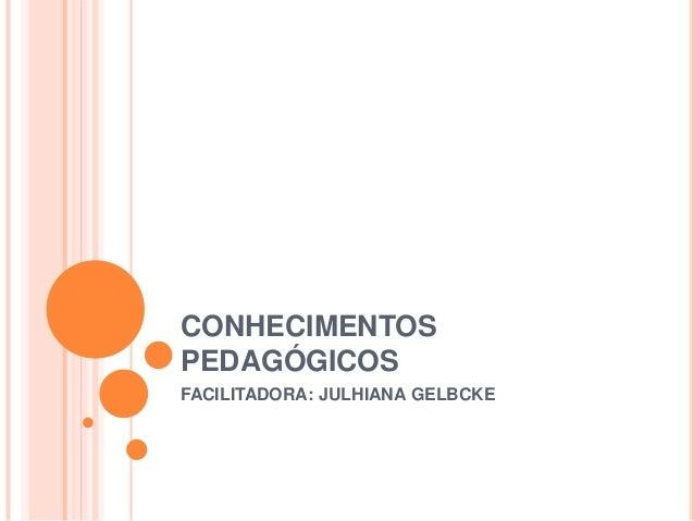 CONHECIMENTOS PEDAGÓGICOS FACILITADORA: JULHIANA GELBCKE