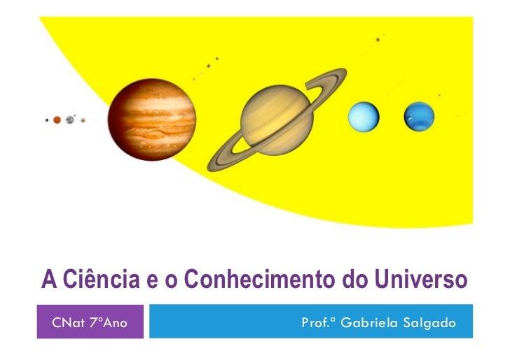 A Ciência e o Conhecimento do UniversoCNat 7ºAno             Prof.ª Gabriela Salgado