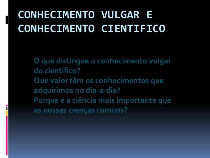 Conhecimento Vulgar e conhecimento Cientifico<br />O que distingue o conhecimento vulgar do cientifico?<br />Que valor têm...