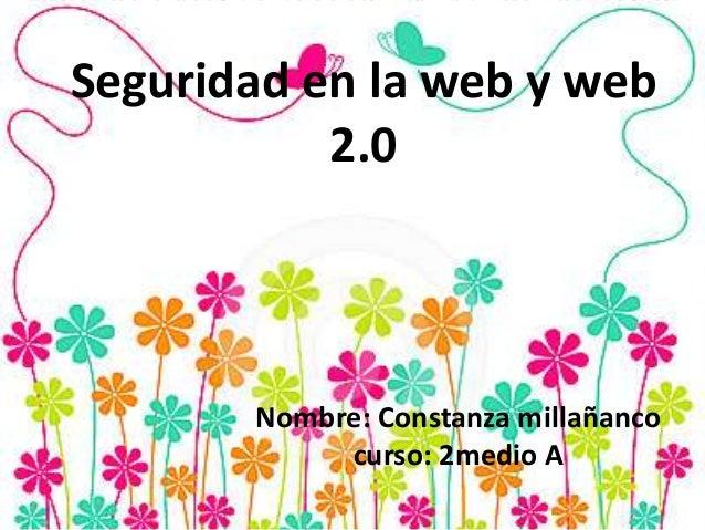 Seguridad en la web y web 2.0 Nombre: Constanza millañanco curso: 2medio A