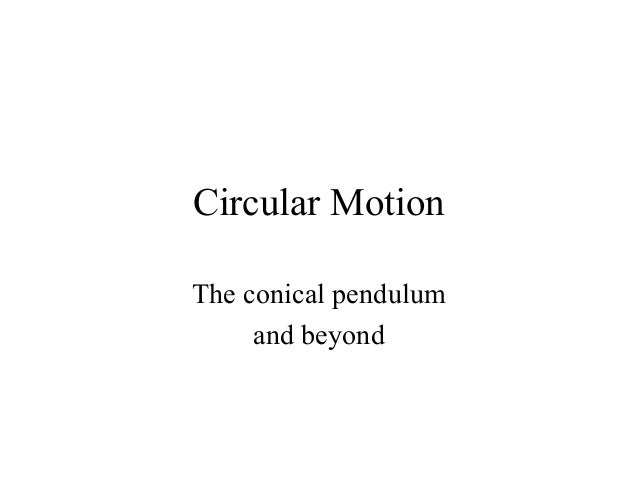 Circular Motion The conical pendulum and beyond
