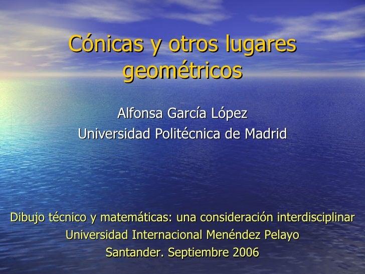 Cónicas y otros lugares geométricos Alfonsa García López Universidad Politécnica de Madrid Dibujo técnico y matemáticas: u...