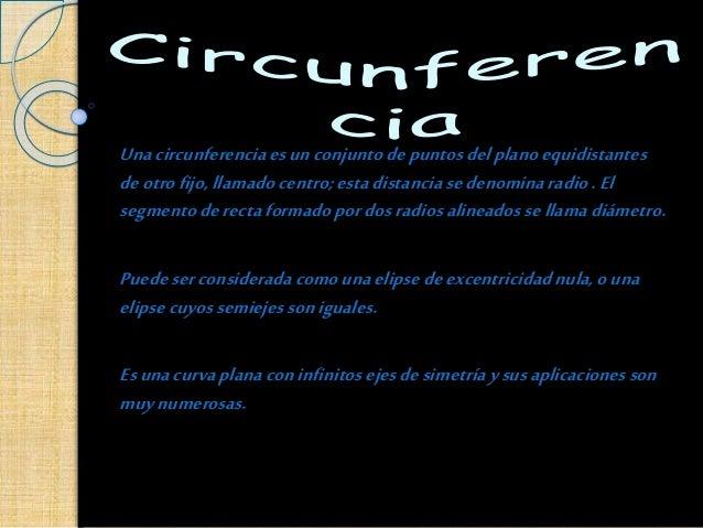 Unacircunferenciaesunconjuntodepuntosdelplanoequidistantes deotrofijo,llamado centro;estadistanciasedenominaradio. El segm...