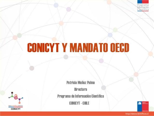 CONICYT Y MANDATO OECD Patricia Muñoz Palma Directora Programa de Información Científica CONICYT - CHILE
