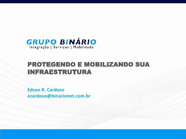 PROTEGENDO E MOBILIZANDO SUAINFRAESTRUTURAEdson R. Cardosoecardoso@binarionet.com.br