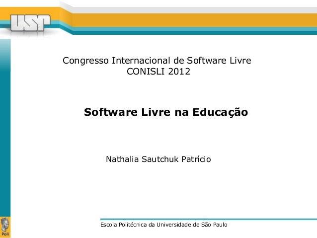 Congresso Internacional de Software Livre CONISLI 2012 Escola Politécnica da Universidade de São Paulo Nathalia Sautchuk P...