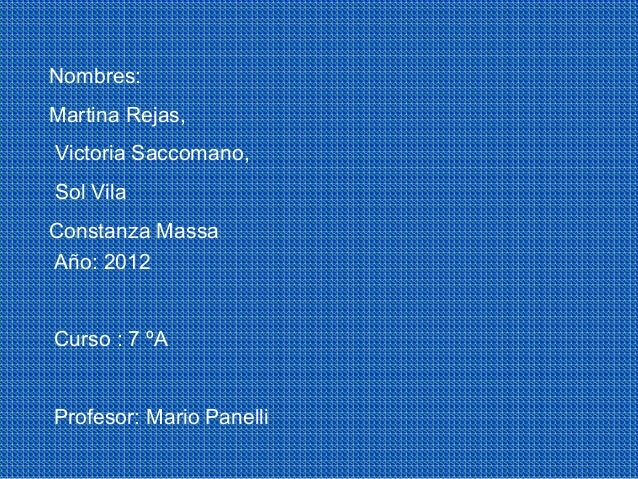 Nombres:Martina Rejas,Victoria Saccomano,Sol VilaConstanza MassaAño: 2012Curso : 7 ºAProfesor: Mario Panelli