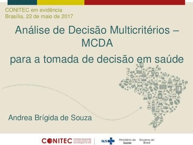 Andrea Brígida de Souza Análise de Decisão Multicritérios – MCDA para a tomada de decisão em saúde CONITEC em evidência Br...