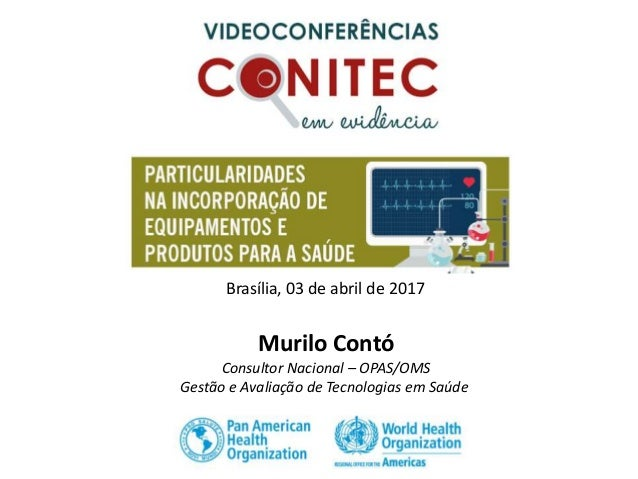 Murilo Contó Consultor Nacional – OPAS/OMS Gestão e Avaliação de Tecnologias em Saúde Brasília, 03 de abril de 2017