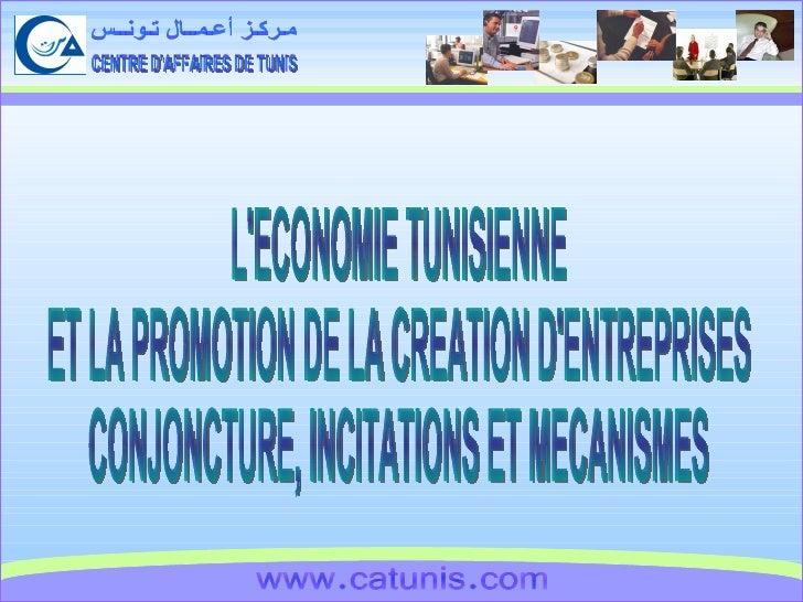 CENTRE D'AFFAIRES DE TUNIS مـركـز أعـمــال تـونــس www.catunis.com L'ECONOMIE TUNISIENNE ET LA PROMOTION DE LA CREATION D'...