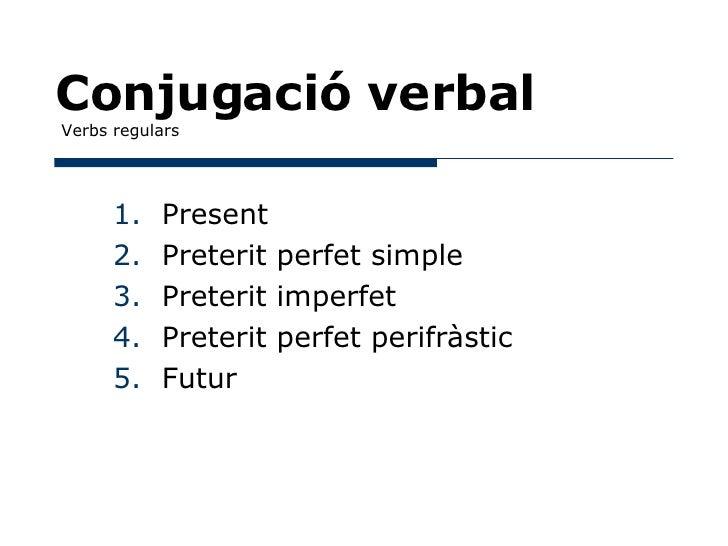 Conjugació verbal  Verbs regulars <ul><li>Present </li></ul><ul><li>Preterit perfet simple </li></ul><ul><li>Preterit impe...