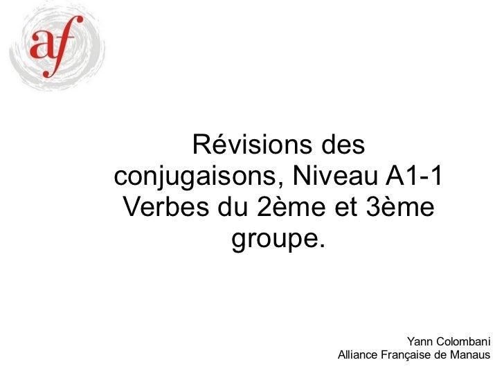 Révisions des conjugaisons, Niveau A1-1 Verbes du 2ème et 3ème groupe. Yann Colombani Alliance Française de Manaus