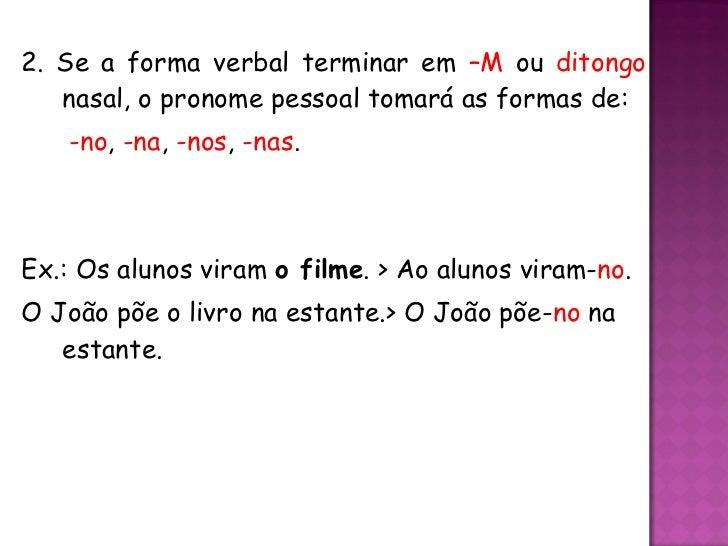 <ul><li>2. Se a forma verbal terminar em  –M  ou  ditongo  nasal, o pronome pessoal tomará as formas de:   </li></ul><ul><...