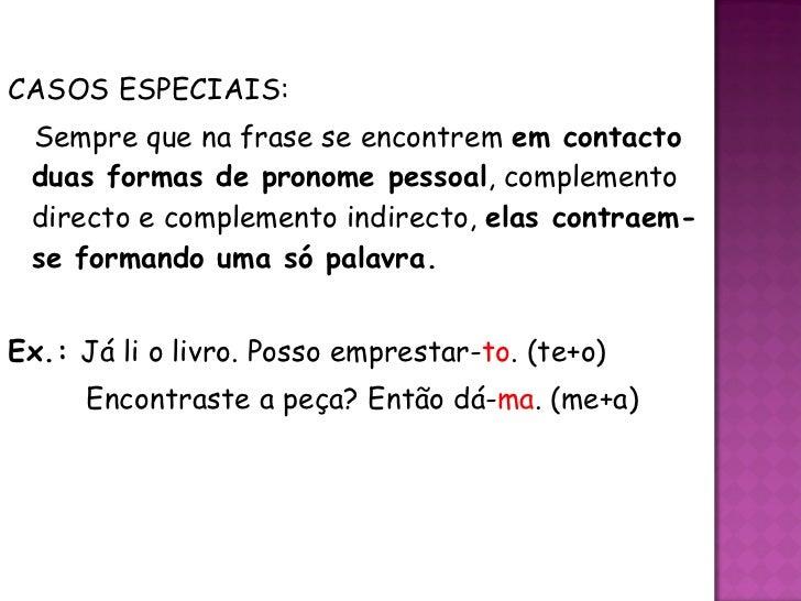<ul><li>CASOS ESPECIAIS: </li></ul><ul><li>Sempre que na frase se encontrem  em contacto duas formas de pronome pessoal , ...
