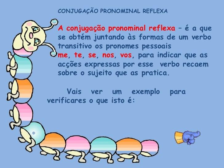 CONJUGAÇÃO PRONOMINAL REFLEXA<br />A conjugação pronominal reflexa – é a que se obtém juntando às formas de um verbo trans...
