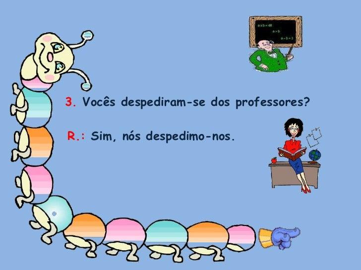3. Vocês despediram-se dos professores?<br />R.: Sim, nós despedimo-nos.<br />