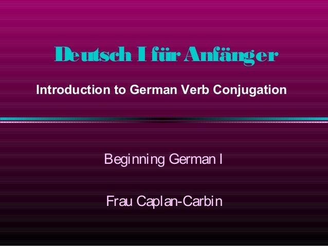 Deutsch I für Anfänger Introduction to German Verb Conjugation  Beginning German I Frau Caplan-Carbin