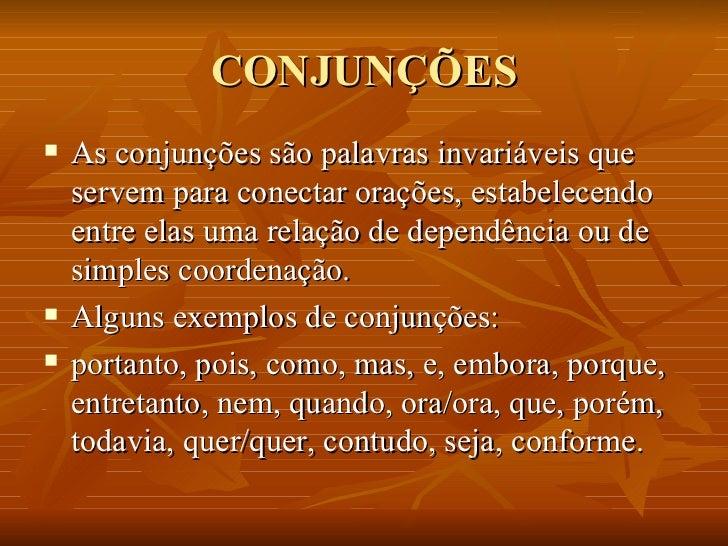CONJUNÇÕES <ul><li>As conjunções são palavras invariáveis que servem para conectar orações, estabelecendo entre elas uma r...