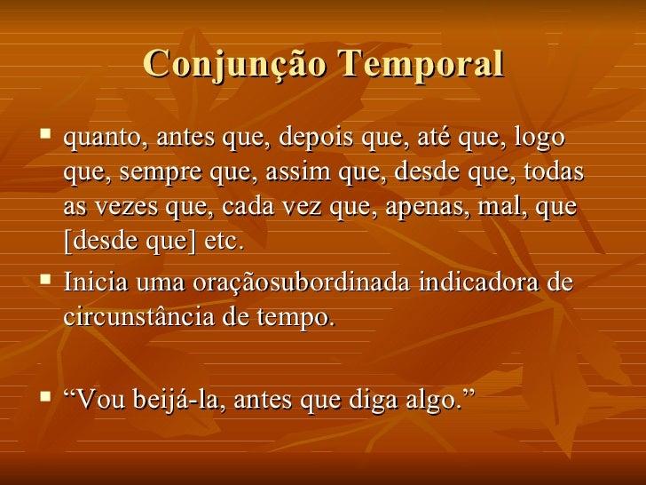 Conjunção Temporal <ul><li>quanto, antes que, depois que, até que, logo que, sempre que, assim que, desde que, todas as ve...