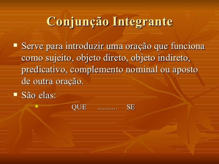 Conjunção Integrante <ul><li>Serve para introduzir uma oração que funciona como sujeito, objeto direto, objeto indireto, p...