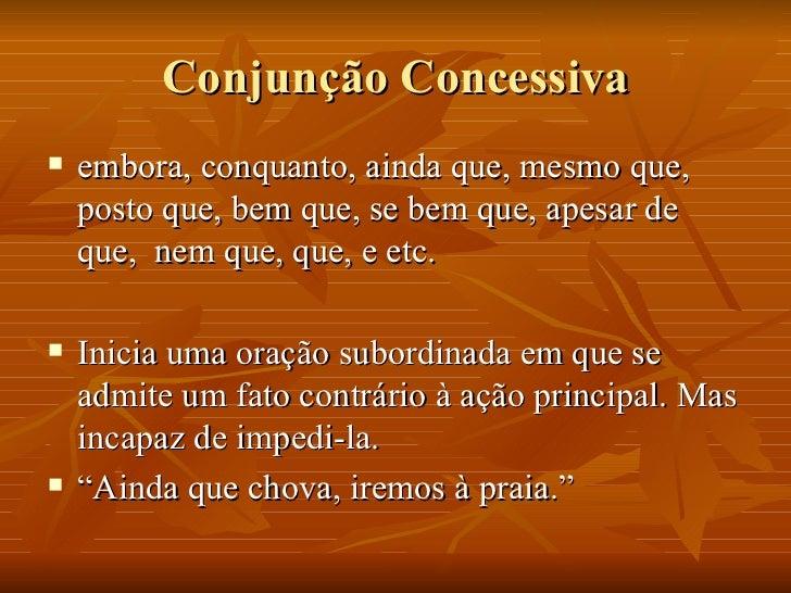 Conjunção Concessiva <ul><li>embora, conquanto, ainda que, mesmo que, posto que, bem que, se bem que, apesar de que,  nem ...