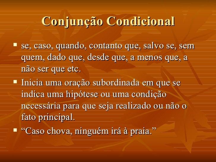 Conjunção Condicional <ul><li>se, caso, quando, contanto que, salvo se, sem quem, dado que, desde que, a menos que, a não ...