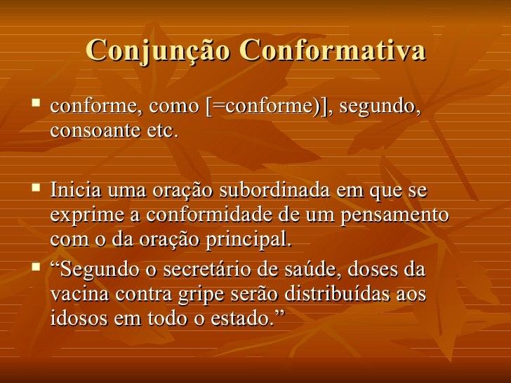 Conjunção Conformativa <ul><li>conforme, como [=conforme)], segundo, consoante etc. </li></ul><ul><li>Inicia uma oração su...