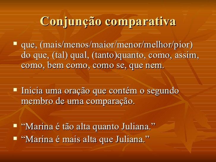 Conjunção comparativa <ul><li>que, (mais/menos/maior/menor/melhor/pior) do que, (tal) qual, (tanto)quanto, como, assim, co...