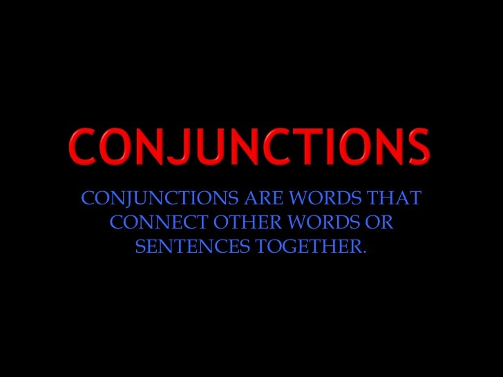 CONJUNCTIONS ARE WORDS THAT CONNECT OTHER WORDS OR SENTENCES TOGETHER.