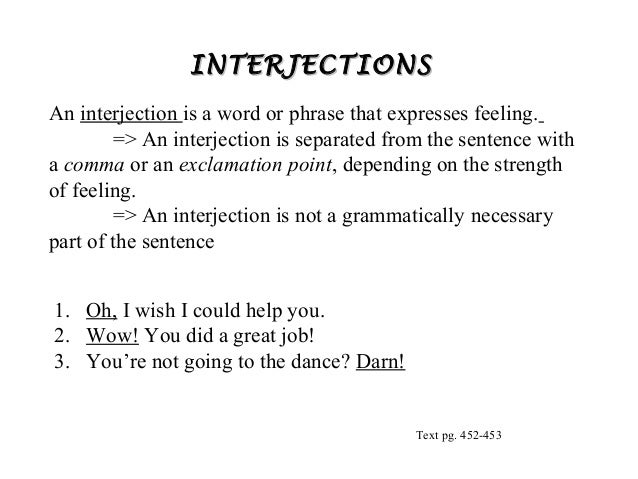 INTERJECTIONS An interjection is a word or phrase that expresses feeling. => An interjection is separated from the sentenc...