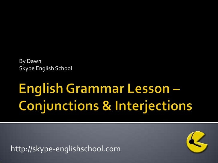 English Grammar Lesson –Conjunctions & Interjections<br />By Dawn<br />Skype English School<br />http://skype-englishschoo...