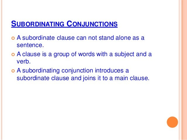 SUBORDINATING CONJUNCTIONS  A subordinate clause can not stand alone as a sentence.  A clause is a group of words with a...