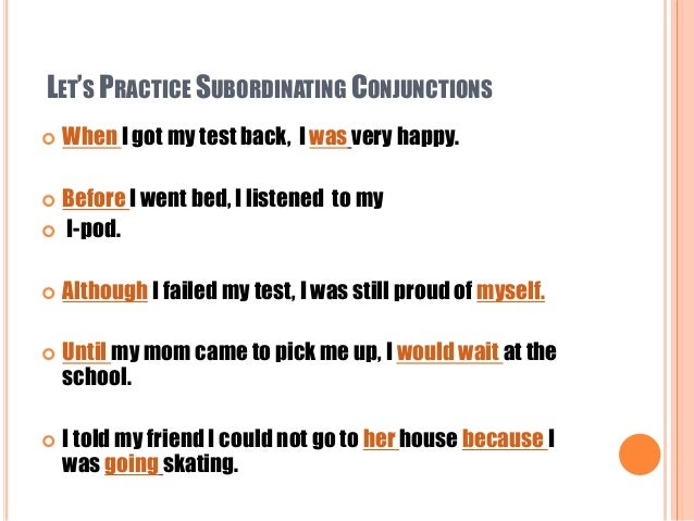 LET'S PRACTICE SUBORDINATING CONJUNCTIONS  When I got my test back, I was very happy.  Before I went bed, I listened to ...
