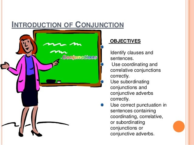 INTRODUCTION OF CONJUNCTION OBJECTIVES Identify clauses and sentences. Use coordinating and correlative conjunctions corre...