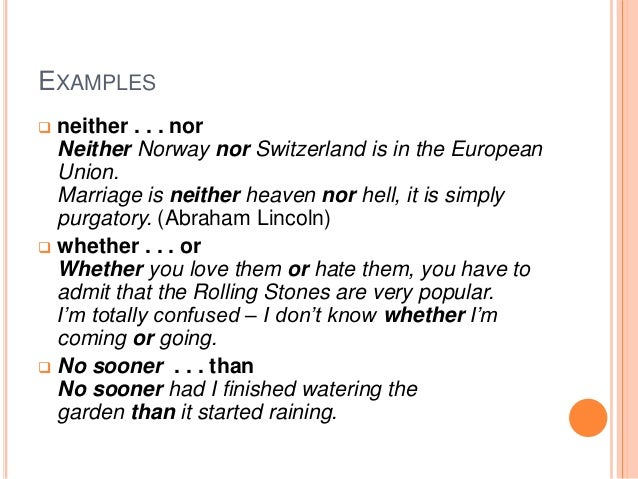EXAMPLES  neither . . . nor Neither Norway nor Switzerland is in the European Union. Marriage is neither heaven nor hell,...
