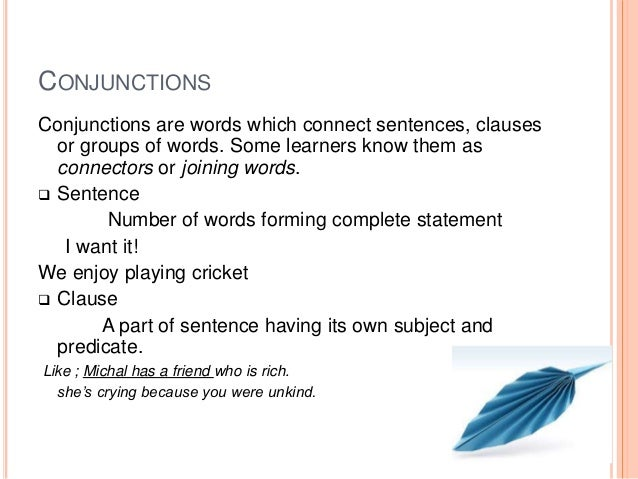 CONJUNCTIONS Conjunctions are words which connect sentences, clauses or groups of words. Some learners know them as connec...