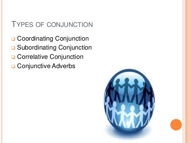 TYPES OF CONJUNCTION  Coordinating Conjunction  Subordinating Conjunction  Correlative Conjunction  Conjunctive Adverbs