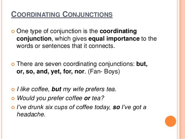 COORDINATING CONJUNCTIONS  One type of conjunction is the coordinating conjunction, which gives equal importance to the w...