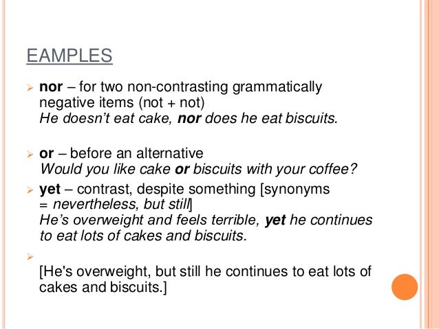 EAMPLES  nor – for two non-contrasting grammatically negative items (not + not) He doesn't eat cake, nor does he eat bisc...