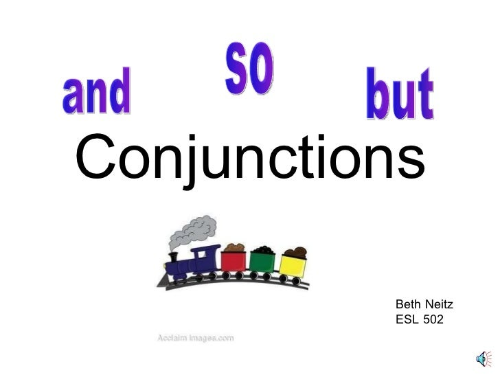 Conjunctions and so but Beth Neitz ESL 502