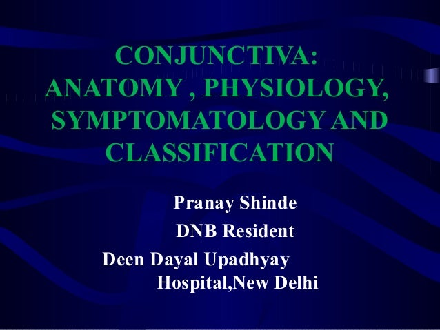 CONJUNCTIVA: ANATOMY , PHYSIOLOGY, SYMPTOMATOLOGY AND CLASSIFICATION Pranay Shinde DNB Resident Deen Dayal Upadhyay Hospit...