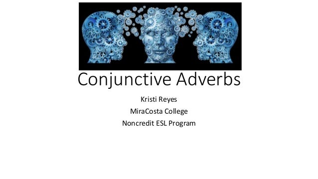 Conjunctive Adverbs Kristi Reyes MiraCosta College Noncredit ESL Program