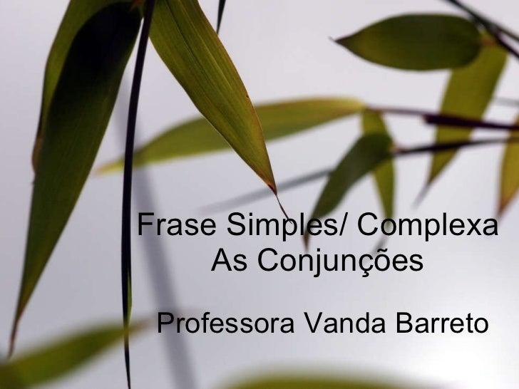 Frase Simples/ Complexa As Conjunções Professora Vanda Barreto